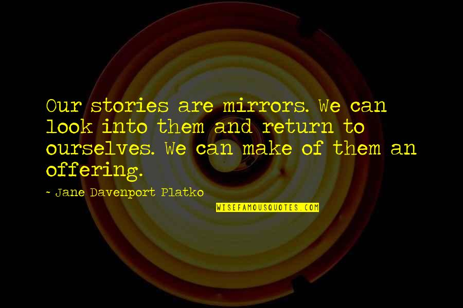 Davenport Quotes By Jane Davenport Platko: Our stories are mirrors. We can look into