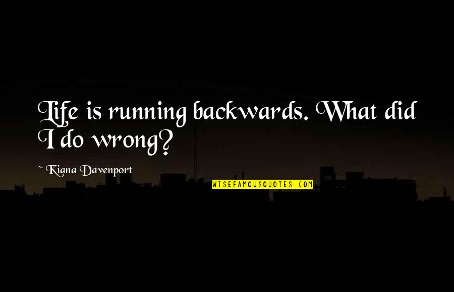 Davenport Quotes By Kiana Davenport: Life is running backwards. What did I do