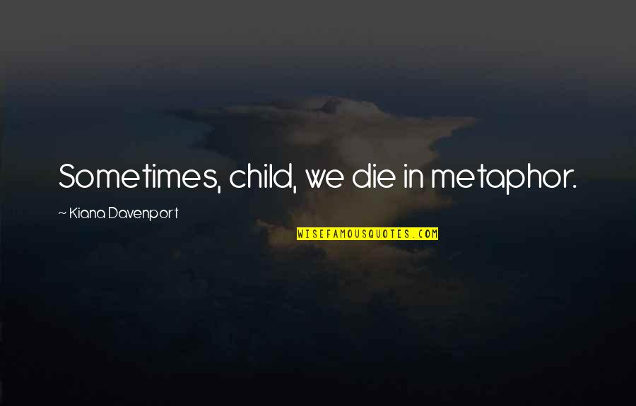 Davenport Quotes By Kiana Davenport: Sometimes, child, we die in metaphor.