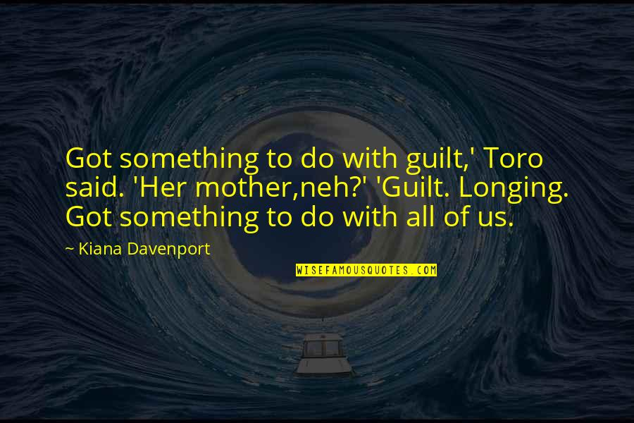 Davenport Quotes By Kiana Davenport: Got something to do with guilt,' Toro said.