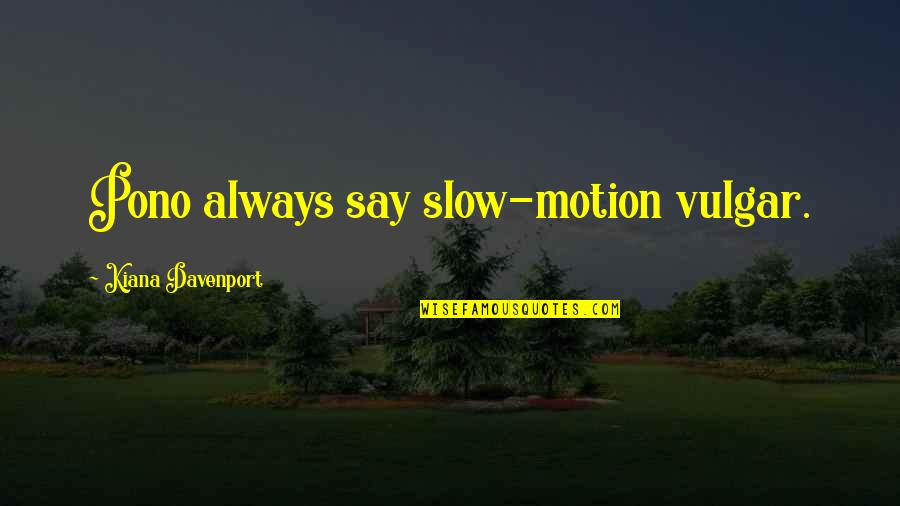 Davenport Quotes By Kiana Davenport: Pono always say slow-motion vulgar.