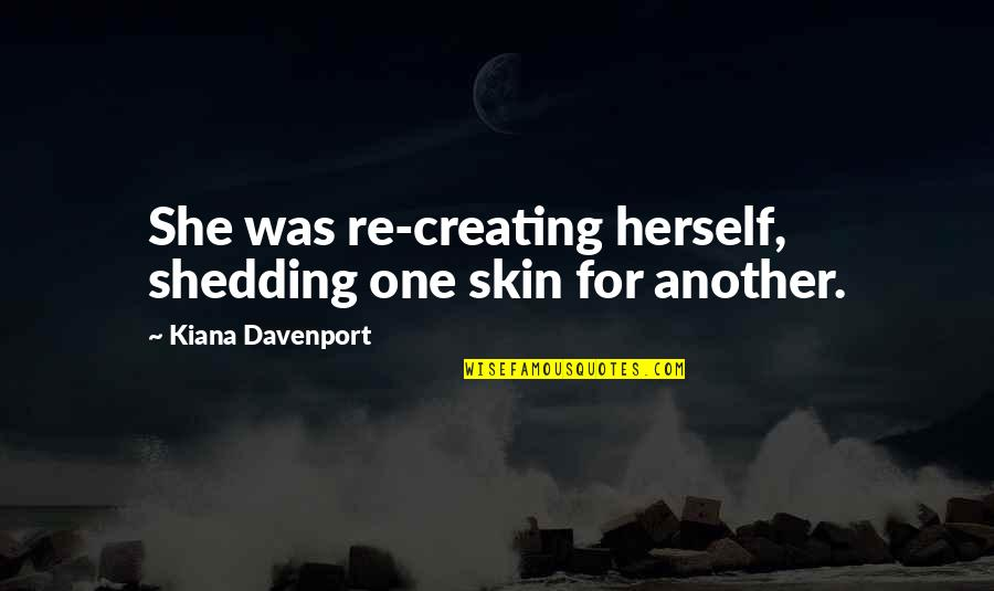 Davenport Quotes By Kiana Davenport: She was re-creating herself, shedding one skin for