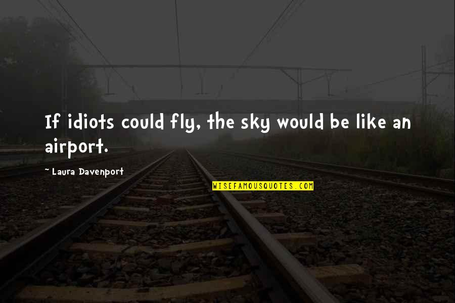 Davenport Quotes By Laura Davenport: If idiots could fly, the sky would be