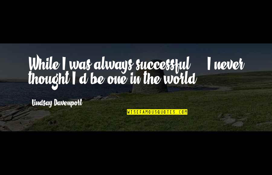 Davenport Quotes By Lindsay Davenport: While I was always successful ... I never