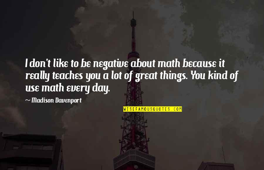 Davenport Quotes By Madison Davenport: I don't like to be negative about math