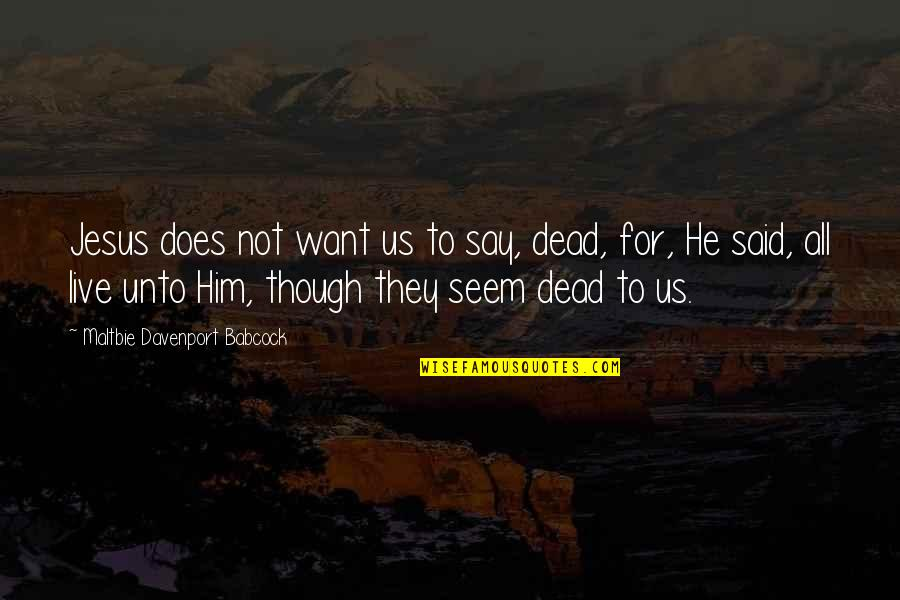 Davenport Quotes By Maltbie Davenport Babcock: Jesus does not want us to say, dead,