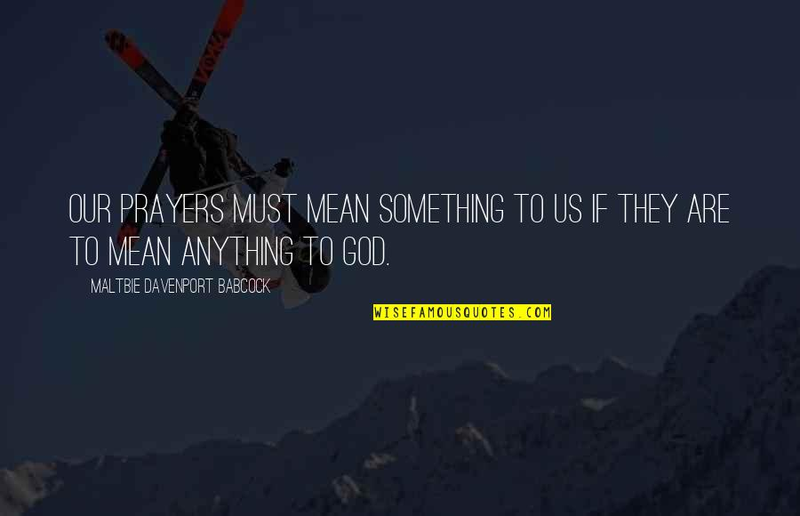 Davenport Quotes By Maltbie Davenport Babcock: Our prayers must mean something to us if