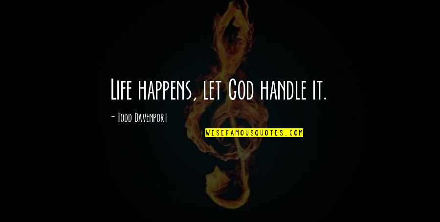Davenport Quotes By Todd Davenport: Life happens, let God handle it.