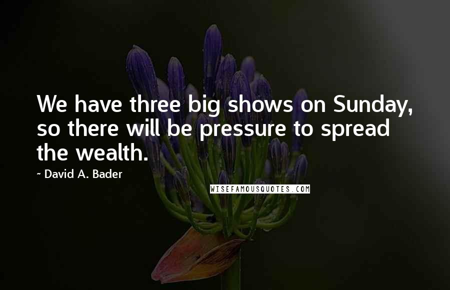 David A. Bader quotes: We have three big shows on Sunday, so there will be pressure to spread the wealth.
