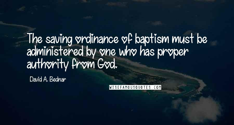 David A. Bednar quotes: The saving ordinance of baptism must be administered by one who has proper authority from God.