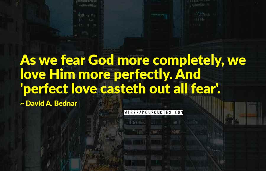 David A. Bednar quotes: As we fear God more completely, we love Him more perfectly. And 'perfect love casteth out all fear'.