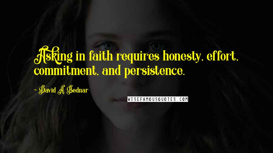 David A. Bednar quotes: Asking in faith requires honesty, effort, commitment, and persistence.