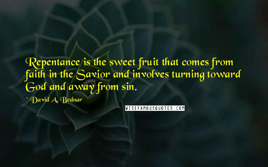 David A. Bednar quotes: Repentance is the sweet fruit that comes from faith in the Savior and involves turning toward God and away from sin.
