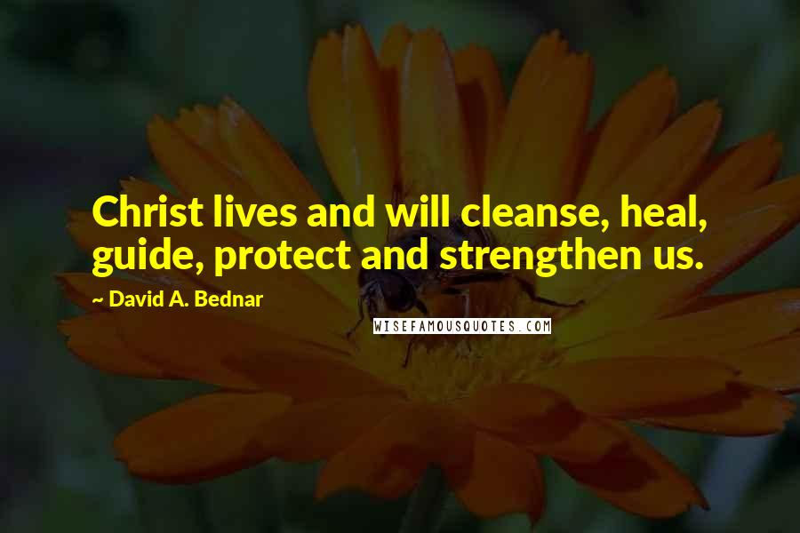 David A. Bednar quotes: Christ lives and will cleanse, heal, guide, protect and strengthen us.