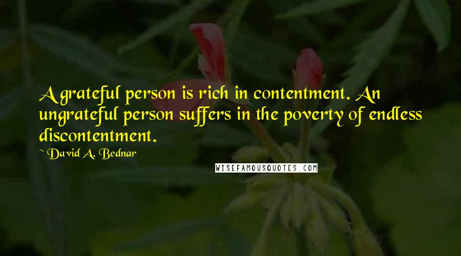 David A. Bednar quotes: A grateful person is rich in contentment. An ungrateful person suffers in the poverty of endless discontentment.