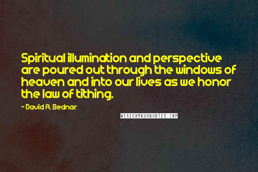 David A. Bednar quotes: Spiritual illumination and perspective are poured out through the windows of heaven and into our lives as we honor the law of tithing.