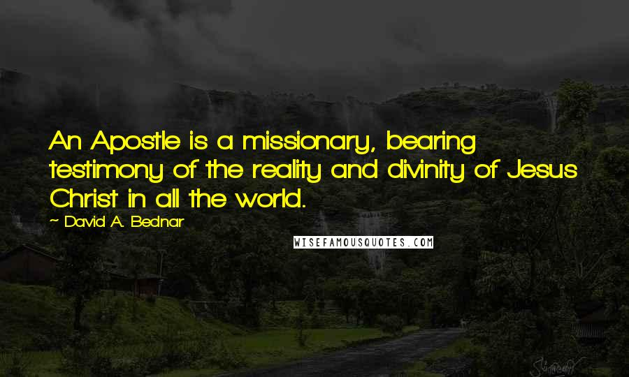 David A. Bednar quotes: An Apostle is a missionary, bearing testimony of the reality and divinity of Jesus Christ in all the world.