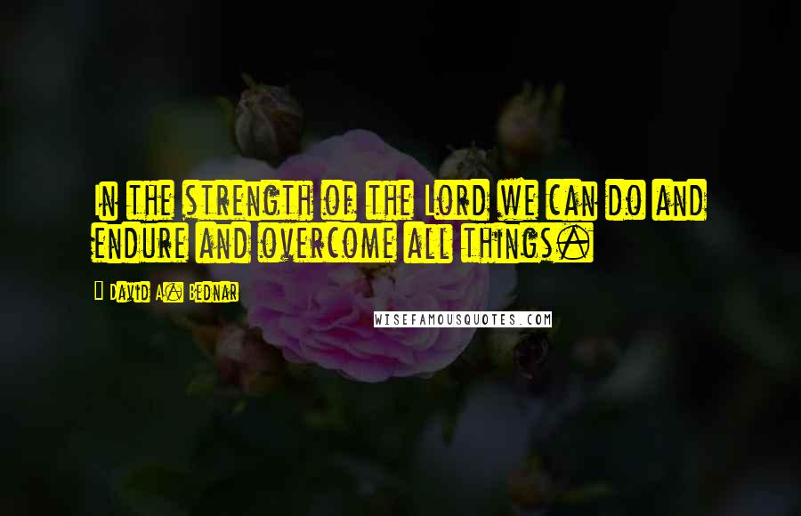 David A. Bednar quotes: In the strength of the Lord we can do and endure and overcome all things.