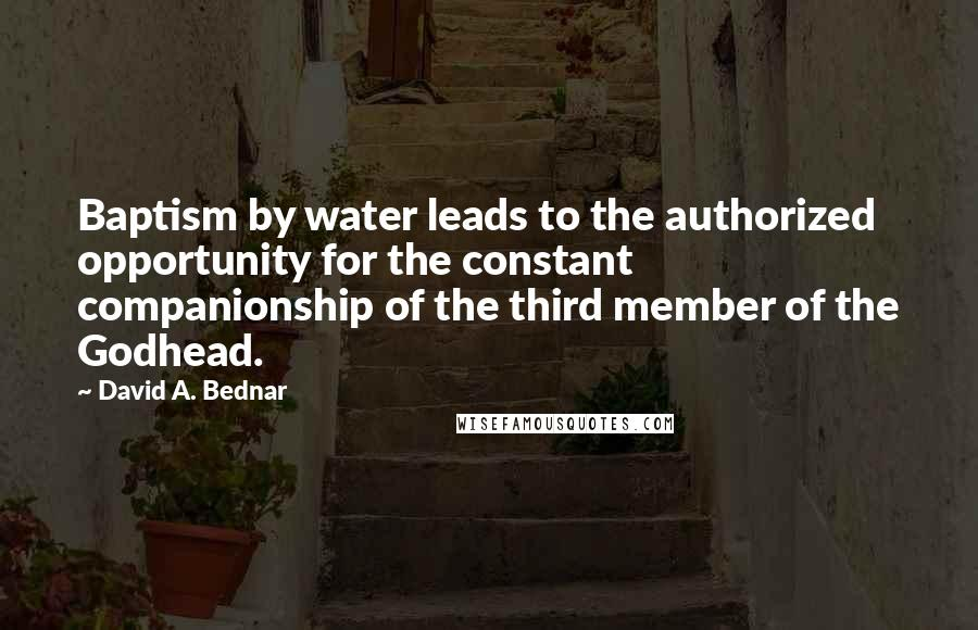 David A. Bednar quotes: Baptism by water leads to the authorized opportunity for the constant companionship of the third member of the Godhead.