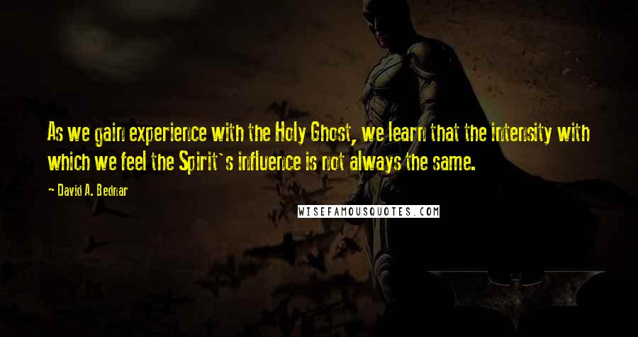David A. Bednar quotes: As we gain experience with the Holy Ghost, we learn that the intensity with which we feel the Spirit's influence is not always the same.