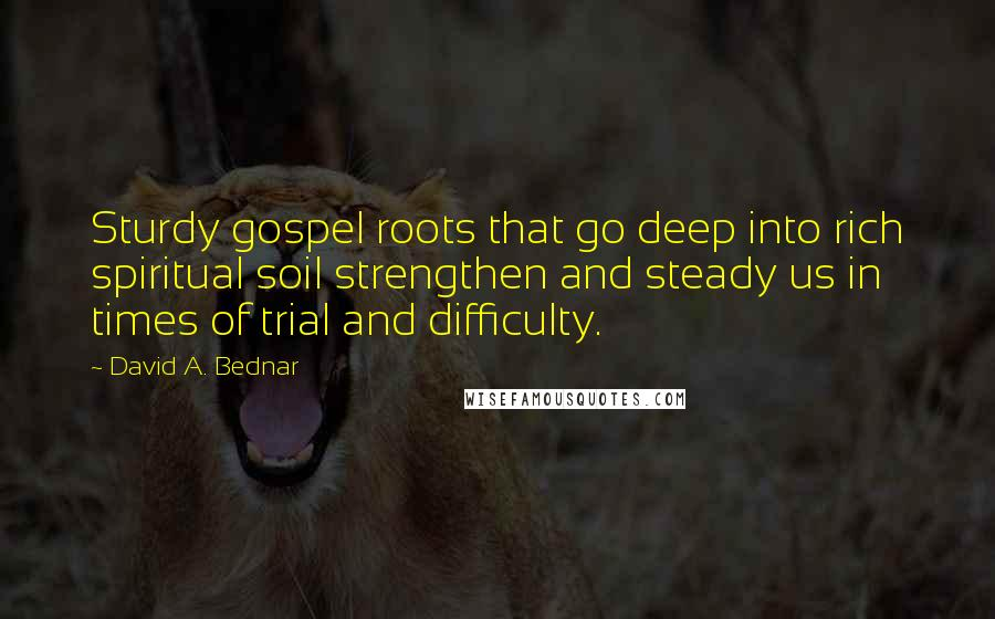 David A. Bednar quotes: Sturdy gospel roots that go deep into rich spiritual soil strengthen and steady us in times of trial and difficulty.