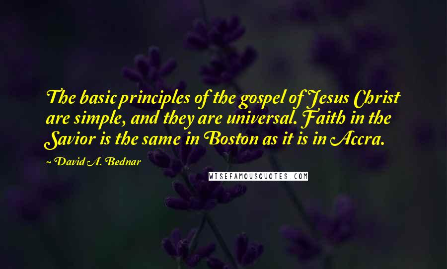 David A. Bednar quotes: The basic principles of the gospel of Jesus Christ are simple, and they are universal. Faith in the Savior is the same in Boston as it is in Accra.