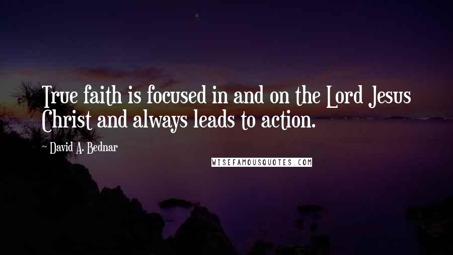 David A. Bednar quotes: True faith is focused in and on the Lord Jesus Christ and always leads to action.