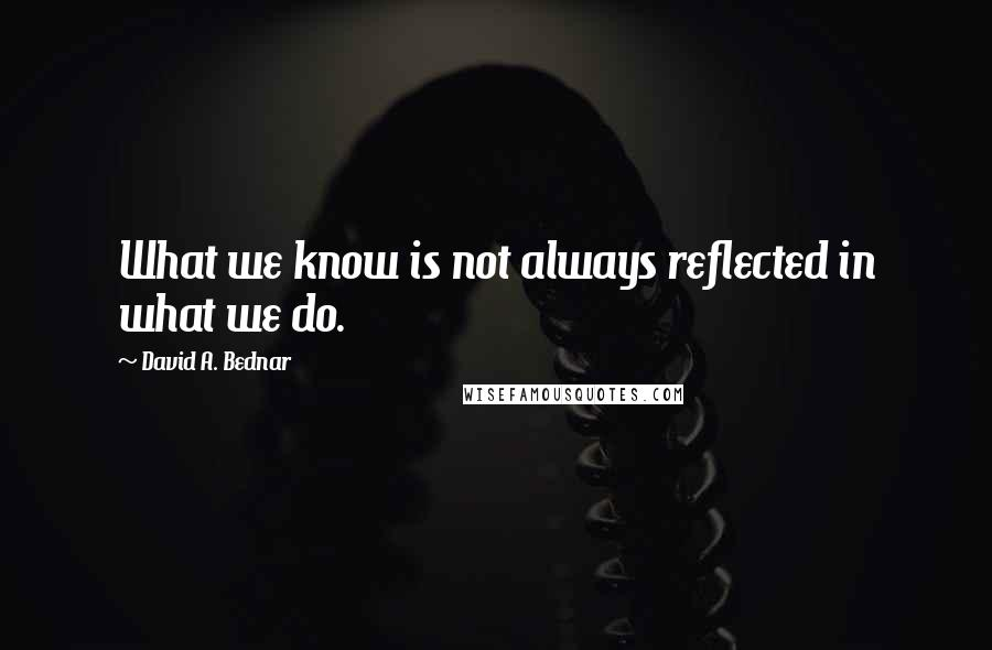 David A. Bednar quotes: What we know is not always reflected in what we do.