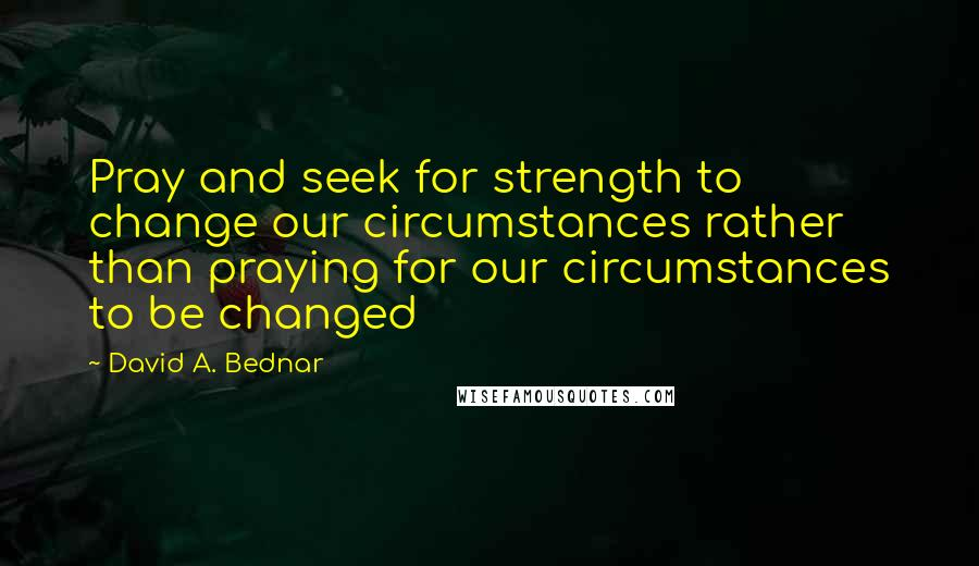 David A. Bednar quotes: Pray and seek for strength to change our circumstances rather than praying for our circumstances to be changed