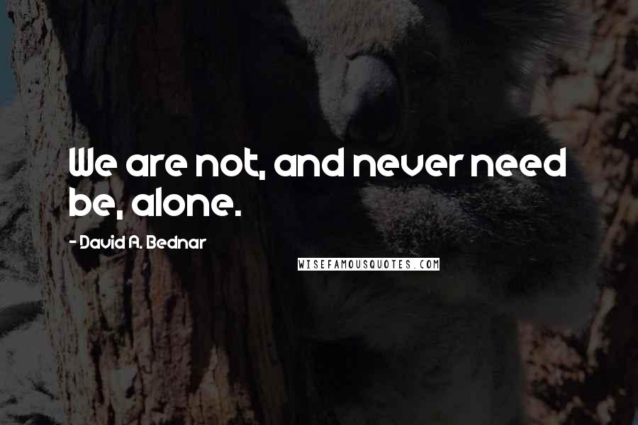 David A. Bednar quotes: We are not, and never need be, alone.