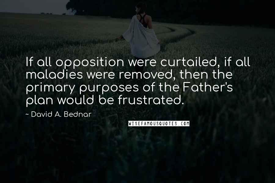 David A. Bednar quotes: If all opposition were curtailed, if all maladies were removed, then the primary purposes of the Father's plan would be frustrated.