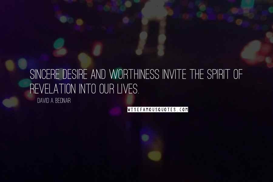 David A. Bednar quotes: Sincere desire and worthiness invite the spirit of revelation into our lives.