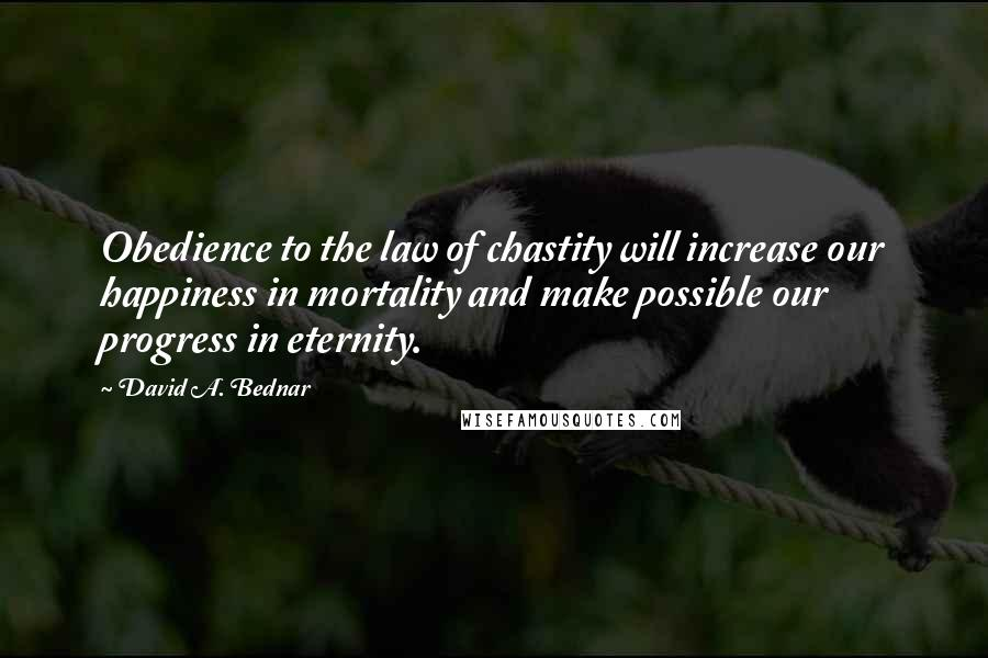 David A. Bednar quotes: Obedience to the law of chastity will increase our happiness in mortality and make possible our progress in eternity.
