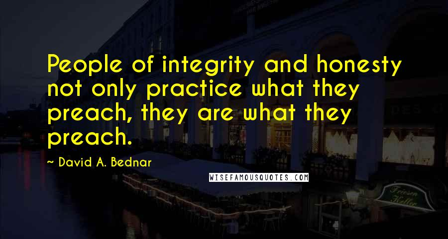 David A. Bednar quotes: People of integrity and honesty not only practice what they preach, they are what they preach.