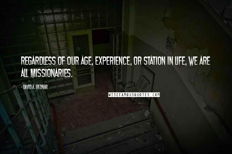 David A. Bednar quotes: Regardless of our age, experience, or station in life, we are all missionaries.