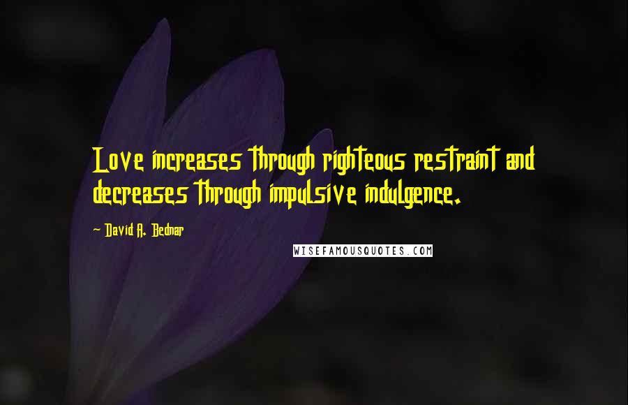 David A. Bednar quotes: Love increases through righteous restraint and decreases through impulsive indulgence.
