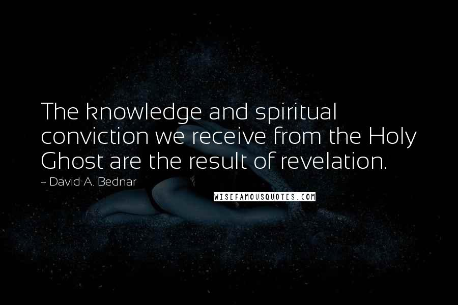 David A. Bednar quotes: The knowledge and spiritual conviction we receive from the Holy Ghost are the result of revelation.