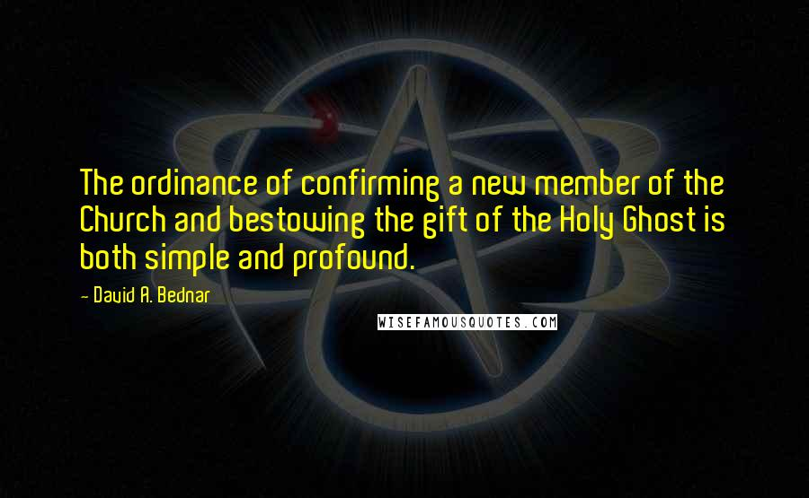 David A. Bednar quotes: The ordinance of confirming a new member of the Church and bestowing the gift of the Holy Ghost is both simple and profound.