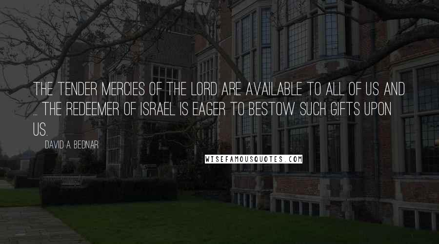 David A. Bednar quotes: The tender mercies of the Lord are available to all of us and ... the Redeemer of Israel is eager to bestow such gifts upon us.