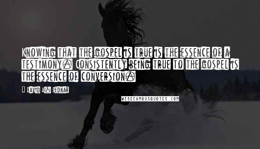 David A. Bednar quotes: Knowing that the gospel is true is the essence of a testimony. Consistently being true to the gospel is the essence of conversion.