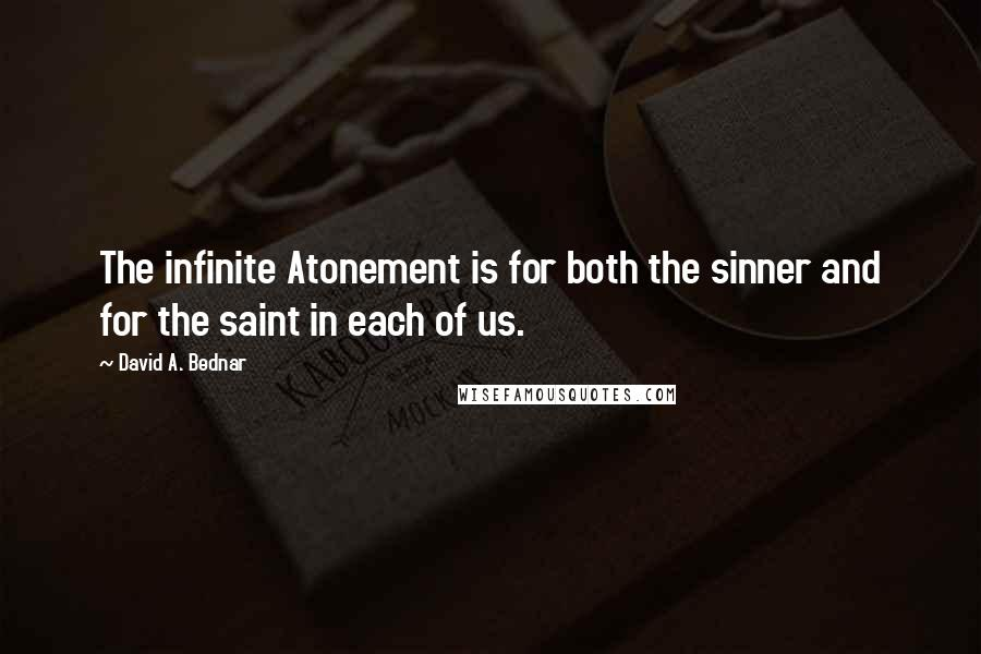David A. Bednar quotes: The infinite Atonement is for both the sinner and for the saint in each of us.