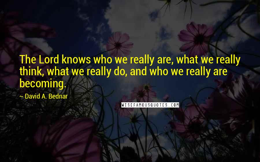 David A. Bednar quotes: The Lord knows who we really are, what we really think, what we really do, and who we really are becoming.