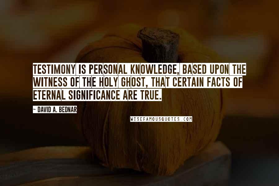 David A. Bednar quotes: Testimony is personal knowledge, based upon the witness of the Holy Ghost, that certain facts of eternal significance are true.