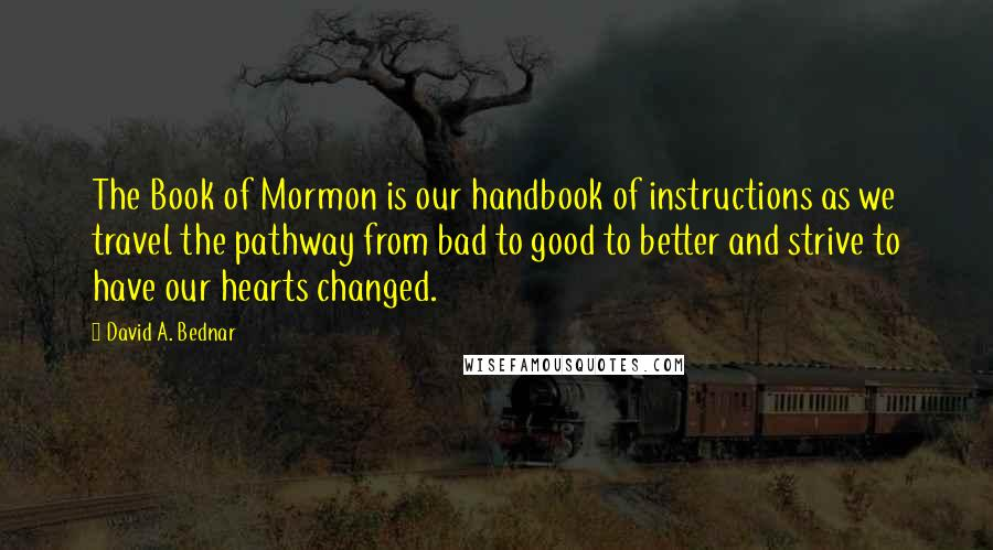 David A. Bednar quotes: The Book of Mormon is our handbook of instructions as we travel the pathway from bad to good to better and strive to have our hearts changed.