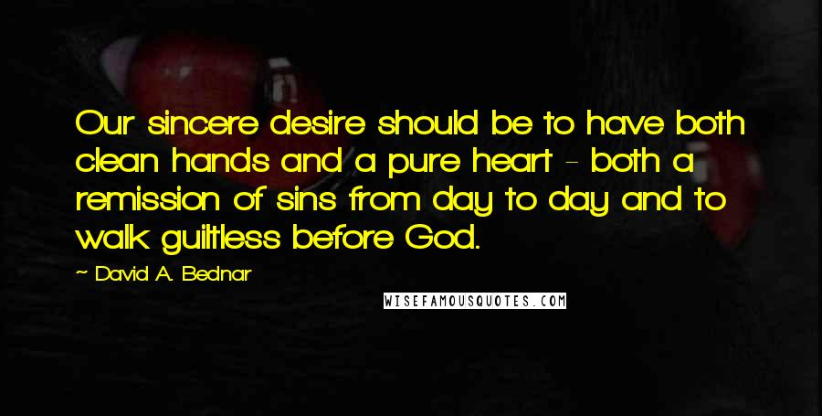 David A. Bednar quotes: Our sincere desire should be to have both clean hands and a pure heart - both a remission of sins from day to day and to walk guiltless before God.