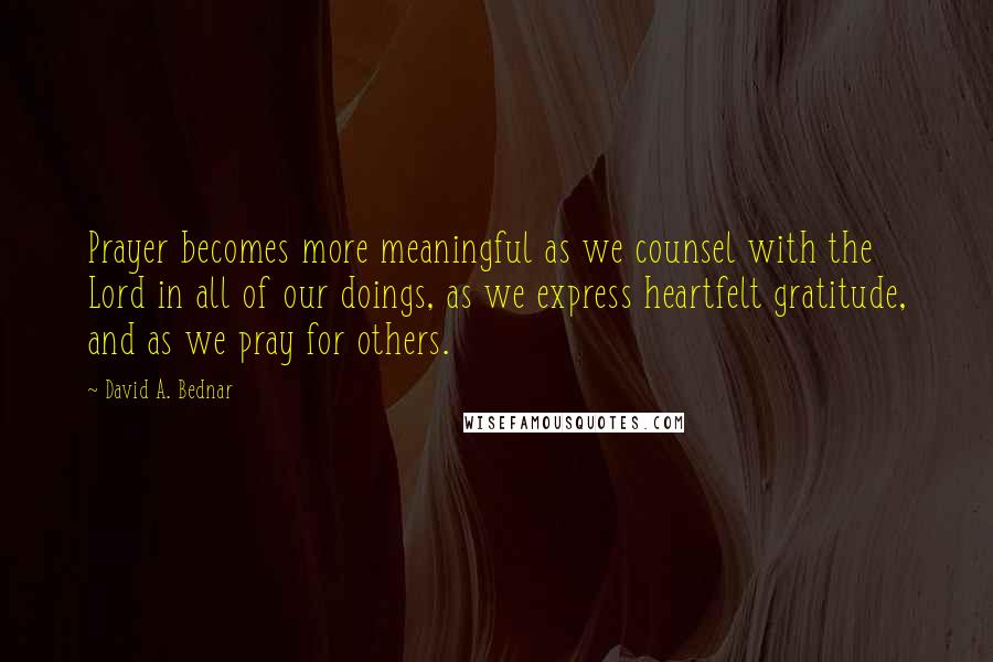 David A. Bednar quotes: Prayer becomes more meaningful as we counsel with the Lord in all of our doings, as we express heartfelt gratitude, and as we pray for others.