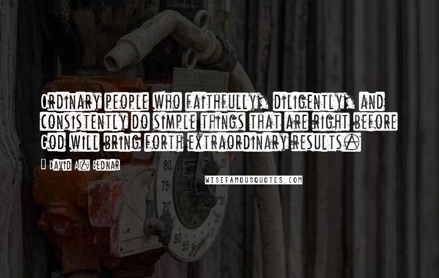 David A. Bednar quotes: Ordinary people who faithfully, diligently, and consistently do simple things that are right before God will bring forth extraordinary results.