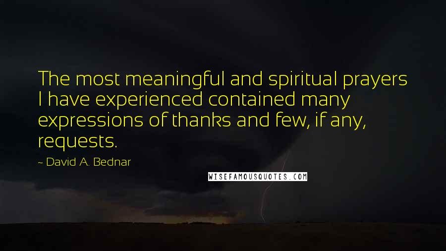 David A. Bednar quotes: The most meaningful and spiritual prayers I have experienced contained many expressions of thanks and few, if any, requests.