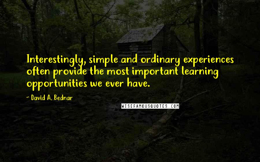 David A. Bednar quotes: Interestingly, simple and ordinary experiences often provide the most important learning opportunities we ever have.