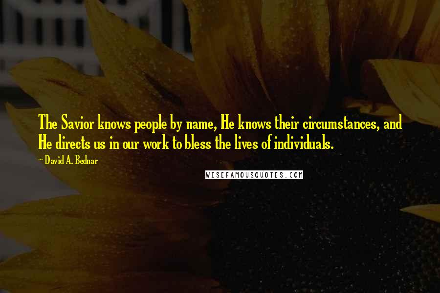 David A. Bednar quotes: The Savior knows people by name, He knows their circumstances, and He directs us in our work to bless the lives of individuals.